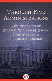 Through Five Administrations - Reminiscences of Colonel William H. Crook, Body-Guard to President Lincoln ebook by William Henry Crook
