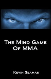The Mind Game Of MMA - 12 Lessons To Develop The Mental Toughness Essential To Becoming A Champion ebook by Kevin Seaman