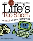 Life's too Short to Yell at Your Computer ebook by Judy Gordon