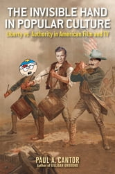 The Invisible Hand in Popular Culture - Liberty vs. Authority in American Film and TV ebook by Paul A. Cantor