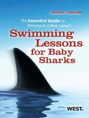 Cleveland's Swimming Lessons for Baby Sharks: The Essential Guide to Thriving as a New Lawyer - The Essential Guide to Thriving as a New Lawyer ebook by Grover E. Cleveland
