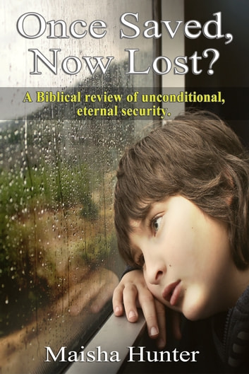 Once Saved, Now Lost? - A Biblical Review of Unconditional, Eternal Security ebook by Maisha Hunter