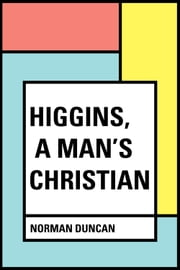 Higgins, a Man's Christian ebook by Norman Duncan