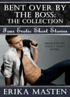 Bent Over By The Boss: The Collection ebook by Erika Masten