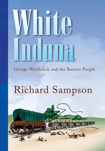 White Induna - George Westbeech and the Barotse People ebook by Richard Sampson