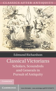 Classical Victorians - Scholars, Scoundrels and Generals in Pursuit of Antiquity ebook by Dr Edmund Richardson