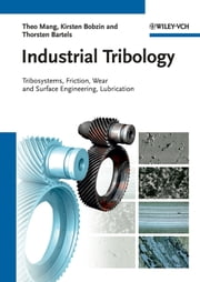 Industrial Tribology - Tribosystems, Friction, Wear and Surface Engineering, Lubrication ebook by Theo Mang,Kirsten Bobzin,Thorsten Bartels