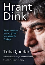 Hrant Dink - An Armenian Voice of the Voiceless in Turkey ebook by Tuba Candar,Gerard Libaridian,Maureen Freely