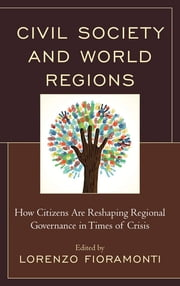 Civil Society and World Regions - How Citizens Are Reshaping Regional Governance in Times of Crisis ebook by Lorenzo Fioramonti,Chukwudi David Anyanwu,Mercedes Botto,Alan Collins,Antonio Fiori,Andréas Godsäter,Okechukwu C. Iheduru,Sunhyuk Kim,Helen E. S. Nesadurai,Marco Pinfari,Andy Storey,Jan Aart Scholte, Professor of Global Studies