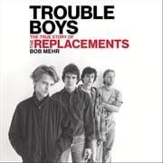 Trouble Boys - The True Story of the Replacements audiobook by Bob Mehr