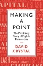 Making a Point - The Persnickety Story of English Punctuation ebook by David Crystal