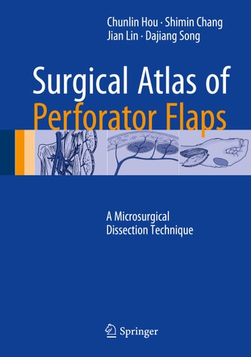 Surgical Atlas of Perforator Flaps - A Microsurgical Dissection Technique ebook by Jian Lin,Chunlin Hou,Shimin Chang,Dajiang Song