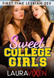 Sweet College Girls: Lesbian First Time Sex ebook by Laura Vixen