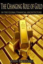 The Changing Role of Gold Within the Global Financial Archictecture ebook by John Bougearel