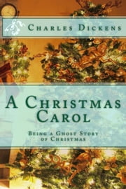A Christmas Carol - Being a Ghost Story of Christmas ebook by Charles Dickens