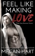 Feel Like Making Love - Three Sexy Romance Stories ebook by Megan Hart
