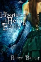 The Importance of Being Emily ebook by Robyn Bachar