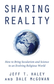 Sharing Reality - How to Bring Secularism and Science to an Evolving Religious World ebook by Jeff T. Haley, Dale McGowan