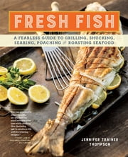Fresh Fish - A Fearless Guide to Grilling, Shucking, Searing, Poaching, and Roasting Seafood ebook by Jennifer Trainer Thompson