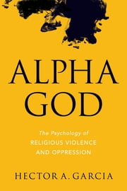 Alpha God - The Psychology of Religious Violence and Oppression ebook by Hector A. Garcia