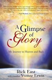 A Glimpse of Glory - My Journey to Heaven and Back ebook by Rick East with coauthor Yvonne Erwin
