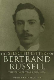 The Selected Letters of Bertrand Russell, Volume 1 - The Private Years 1884-1914 ebook by Nicholas Griffin