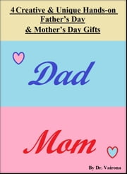 4 Creative and Unique Hands-on Father's Day & Mother's Day Gifts ebook by Dr. Vairona