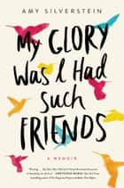 My Glory Was I Had Such Friends - A Memoir eBook von Amy Silverstein