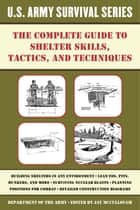 The Complete U.S. Army Survival Guide to Shelter Skills, Tactics, and Techniques ebook by Jay McCullough
