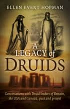 A Legacy of Druids - Conversations With Druid Leaders Of Britain, The USA And Canada, Past And Present ebook by Ellen Evert Hopman