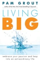 Living Big - Embrace Your Passion and Leap into an Extraordinary Life ebook by Pam Grout