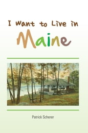 I Want to Live in Maine ebook by Patrick Scherer