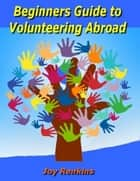 Beginners Guide to Volunteering Abroad ebook by Joy Renkins