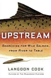 Upstream - Searching for Wild Salmon, from River to Table ebook by Langdon Cook