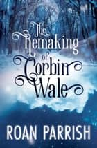 The Remaking of Corbin Wale ebook by Roan Parrish