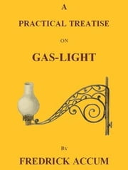 A Practical Treatise on Gas-light (Illustrated) ebook by Fredrick Accum