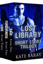 Lost Library Shorts Collection: Clara & Logan's Trilogy PLUS 2 Bonus Shorts ebook by Kate Baray
