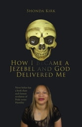 HOW I BECAME A JEZEBEL AND GOD DELIVERED ME - Never before has a book share such honest revelation of Pride verses Humility ebook by SHONDA KIRK