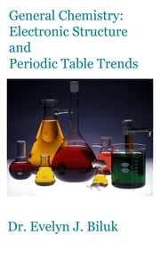 General Chemistry: Electronic Structure and Periodic Table Trends ebook by Dr. Evelyn J Biluk
