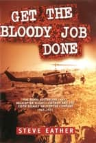 Get the Bloody Job Done - The Royal Australian Navy Helicopter Flight-Vietnam and the 135th Assault Helicopter Company 1967-1971 ebook by