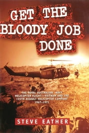 Get the Bloody Job Done - The Royal Australian Navy Helicopter Flight-Vietnam and the 135th Assault Helicopter Company 1967-1971 ebook by Steve Eather