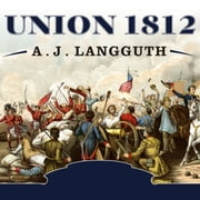 Union 1812 - The Americans Who Fought the Second War of Independence audiobook by A. J. Langguth