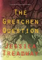 The Gretchen Question ebook by Jessica Treadway