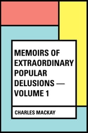 Memoirs of Extraordinary Popular Delusions — Volume 1 ebook by Charles Mackay