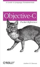 Objective-C Pocket Reference - A Guide to Language Fundamentals ebook by Andrew Duncan