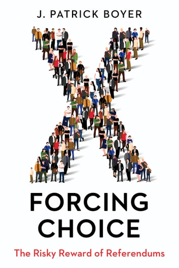 Forcing Choice - The Risky Reward of Referendums ebook by J. Patrick Boyer