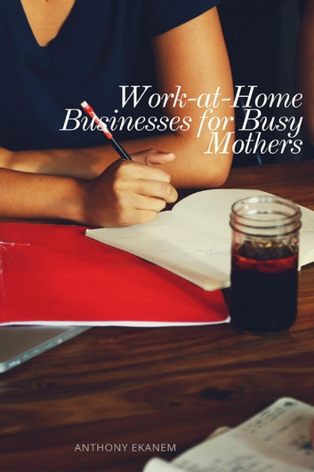 Work-at-Home Businesses for Busy Mothers ebook by Anthony Ekanem