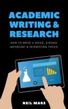 Academic Writing & Research: How to Write a Good, Strong, Important and Interesting Thesis ebook by Neil Mars