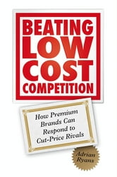 Beating Low Cost Competition - How Premium Brands can respond to Cut-Price Rivals ebook by Adrian Ryans