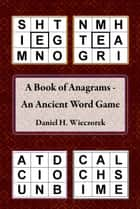A Book of Anagrams: An Ancient Word Game ebook by Daniel H. Wieczorek